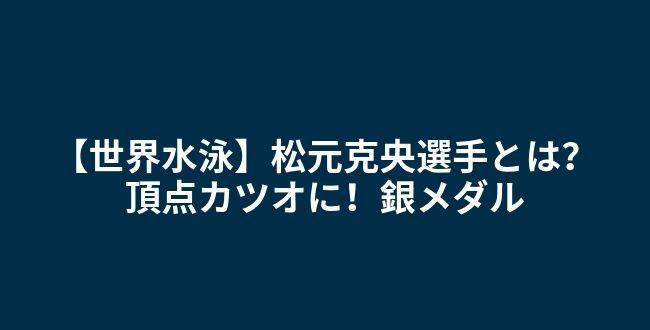 世界水泳銀メダル松元克央 カツオ